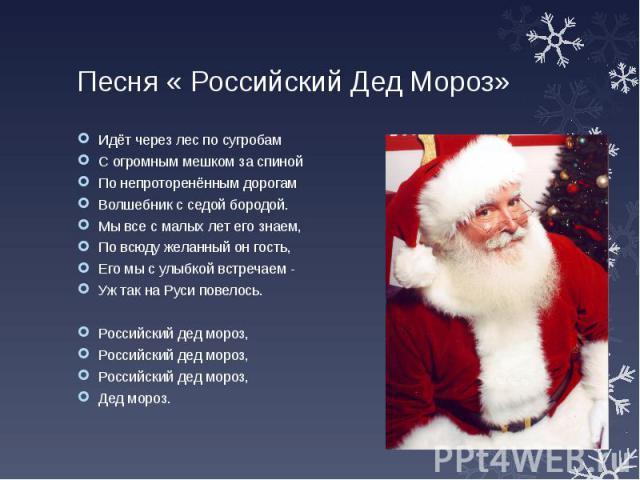 Песня « Российский Дед Мороз» Идёт через лес по сугробам С огромным мешком за спиной По непроторенённым дорогам Волшебник с седой бородой. Мы все с малых лет его знаем, По всюду желанный он гость, Его мы с улыбкой встречаем - Уж так на Руси повелось…