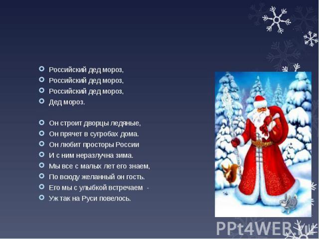 Российский дед мороз, Российский дед мороз, Российский дед мороз, Дед мороз. Он строит дворцы ледяные, Он прячет в сугробах дома. Он любит просторы России И с ним неразлучна зима. Мы все с малых лет его знаем, По всюду желанный он гость. Его мы с ул…