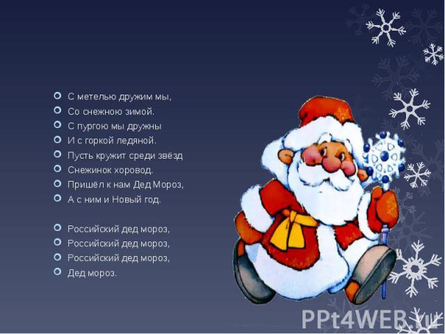 С метелью дружим мы, Со снежною зимой. С пургою мы дружны И с горкой ледяной. Пусть кружит среди звёзд Снежинок хоровод. Пришёл к нам Дед Мороз, А с ним и Новый год. Российский дед мороз, Российский дед мороз, Российский дед мороз, Дед мороз.