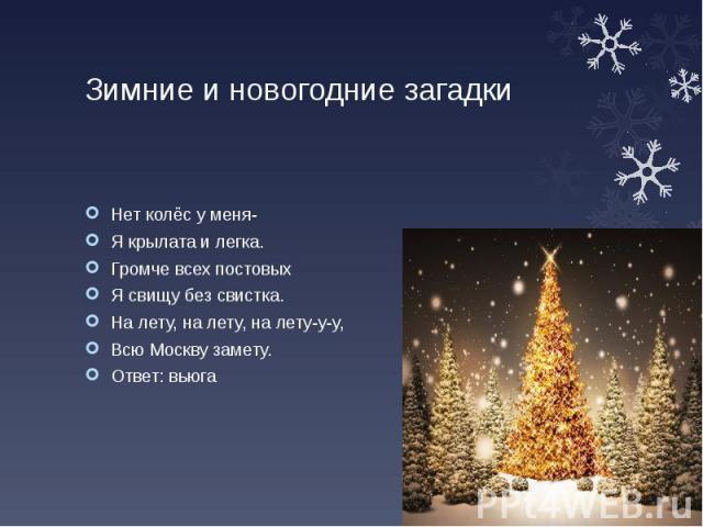 Зимние и новогодние загадки Нет колёс у меня- Я крылата и легка. Громче всех постовых Я свищу без свистка. На лету, на лету, на лету-у-у, Всю Москву замету. Ответ: вьюга