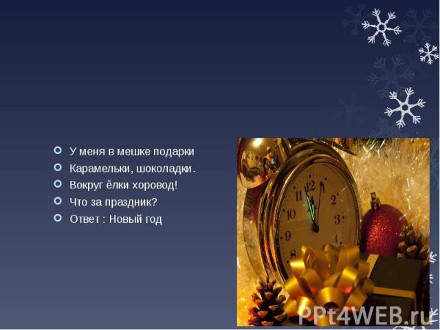 У меня в мешке подарки Карамельки, шоколадки. Вокруг ёлки хоровод! Что за праздник? Ответ : Новый год