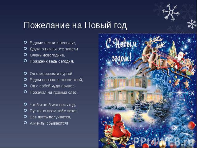Пожелание на Новый год В доме песни и веселье, Дружно гимны все запели Очень новогодние, Праздник ведь сегодня, Он с морозом и пургой В дом ворвался нынче твой, Он с собой чудо принес, Пожелал ни грамма слез, Чтобы не было весь год, Пусть во всем те…