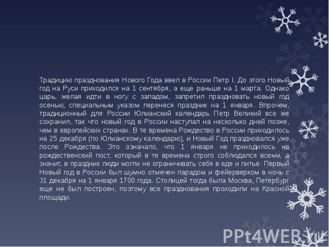 Традицию празднования Нового Года ввел в России Петр I. До этого Новый год на Руси приходился на 1 сентября, а еще раньше на 1 марта. Однако царь, желая идти в ногу с западом, запретил праздновать новый год осенью, специальным указом перенеся праздн…
