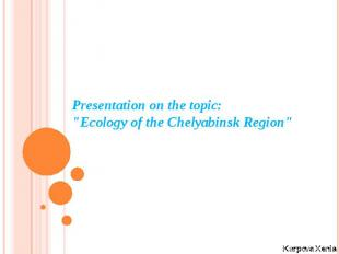 "Presentation on the topic: ""Ecology of the Chelyabinsk Region""Karpova"