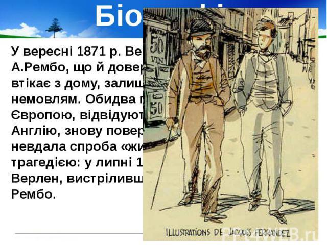 Біографія У вересні 1871 р. Верлен запросив до себе А.Рембо, що й довершило його занепад. Він втікає з дому, залишивши молоду дружину з немовлям. Обидва поети блукають північною Європою, відвідують спершу Бельгію, потім Англію, знову повертаються до…
