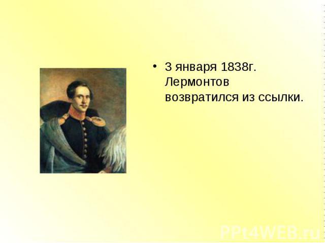 3 января 1838г. Лермонтов возвратился из ссылки. 3 января 1838г. Лермонтов возвратился из ссылки.