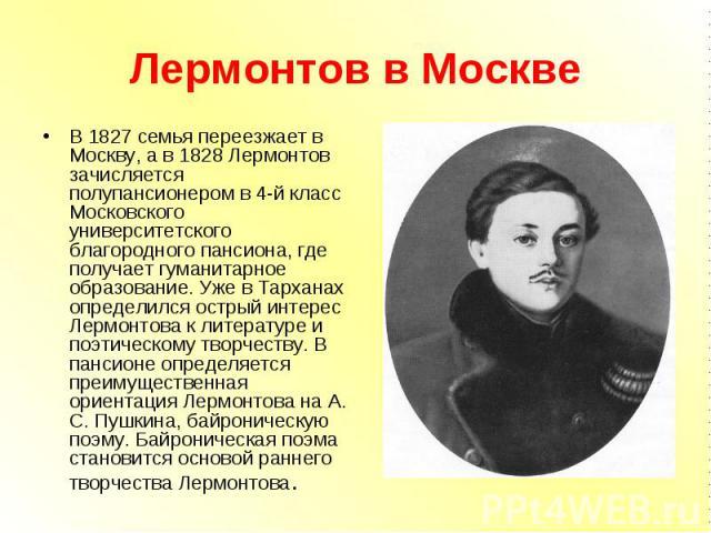В 1827 семья переезжает в Москву, а в 1828 Лермонтов зачисляется полупансионером в 4-й класс Московского университетского благородного пансиона, где получает гуманитарное образование. Уже в Тарханах определился острый интерес Лермонтова к литературе…