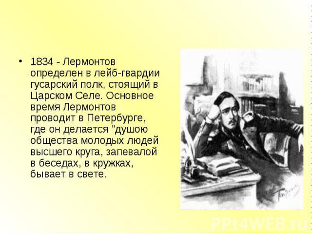 """1834 - Лермонтов определен в лейб-гвардии гусарский полк, стоящий в Царском Селе. Основное время Лермонтов проводит в Петербурге, где он делается """"душою общества молодых людей высшего круга, запевалой в беседах, в кружках, бывает в свете. 1834 …"""