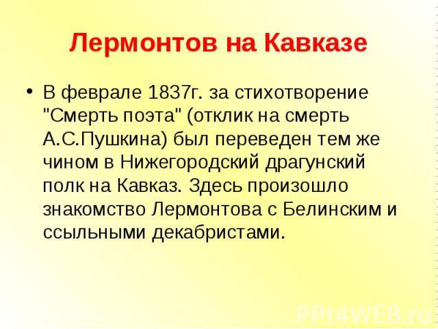 """В феврале 1837г. за стихотворение """"Смерть поэта"""" (отклик на смерть А.С.Пушкина) был переведен тем же чином в Нижегородский драгунский полк на Кавказ. Здесь произошло знакомство Лермонтова с Белинским и ссыльными декабристами. В феврале 183…"""