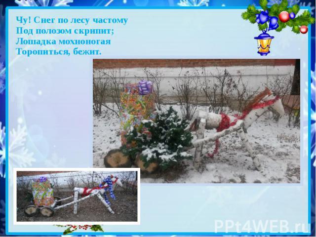 Чу! Снег по лесу частому Под полозом скрипит; Лошадка мохноногая Торопиться, бежит.