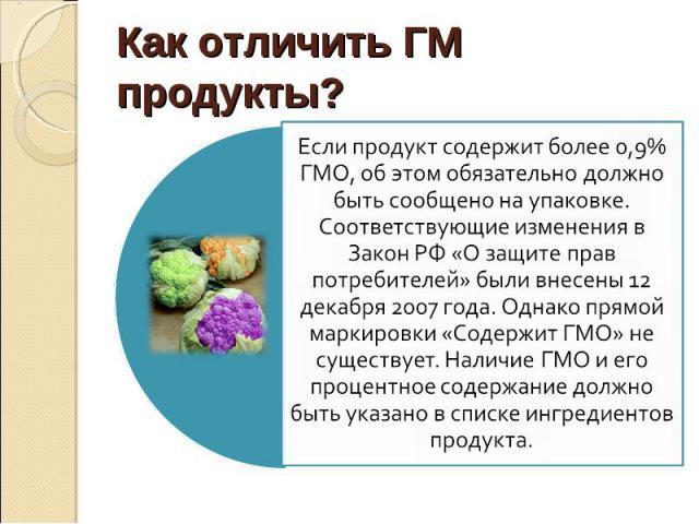Если продукт содержит более 0,9% ГМО, об этом обязательно должно быть сообщено на упаковке. Соответствующие изменения в Закон РФ «О защите прав потребителей» были внесены 12 декабря 2007 года. Однако прямой маркировки «Содержит ГМО» не существует. Н…