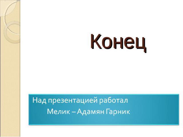 Над презентацией работал Мелик – Адамян Гарник