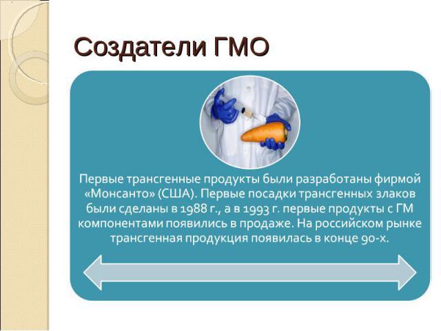 Первые трансгенные продукты были разработаны фирмой «Монсанто» (США). Первые посадки трансгенных злаков были сделаны в 1988 г., а в 1993 г. первые продукты с ГМ компонентами появились в продаже. На российском рынке трансгенная продукция появилась в …