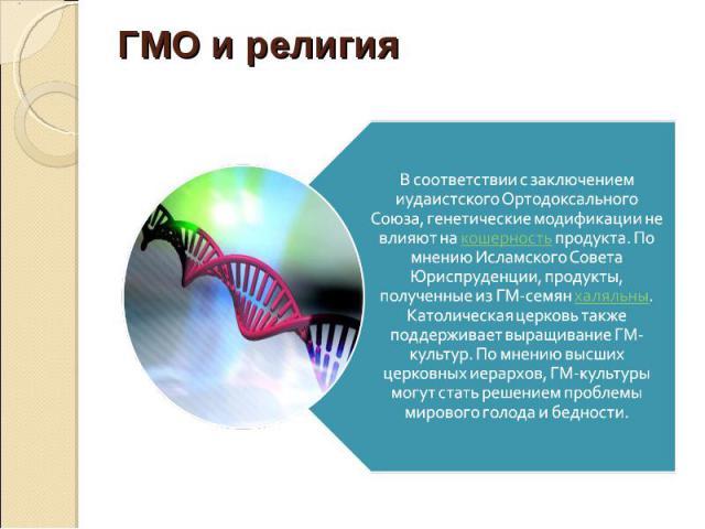 В соответствии с заключением иудаистского Ортодоксального Союза, генетические модификации не влияют на кошерность продукта. По мнению Исламского Совета Юриспруденции, продукты, полученные из ГМ-семян халяльны. Католическая церковь также поддерживает…