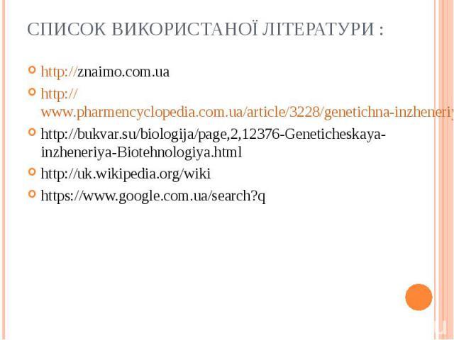 http://znaimo.com.ua http://znaimo.com.ua http://www.pharmencyclopedia.com.ua/article/3228/genetichna-inzheneriya http://bukvar.su/biologija/page,2,12376-Geneticheskaya-inzheneriya-Biotehnologiya.html http://uk.wikipedia.org/wiki https://www.google.…