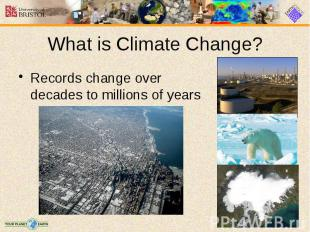 What is Climate Change? Records change over decades to millions of years