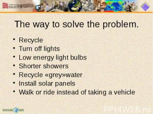 The way to solve the problem. Recycle Turn off lights Low energy light bulbs Sho