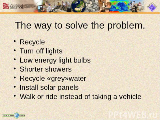 The way to solve the problem. Recycle Turn off lights Low energy light bulbs Shorter showers Recycle «grey»water Install solar panels Walk or ride instead of taking a vehicle