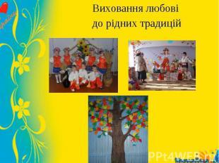 Виховання любові Виховання любові до рідних традицій