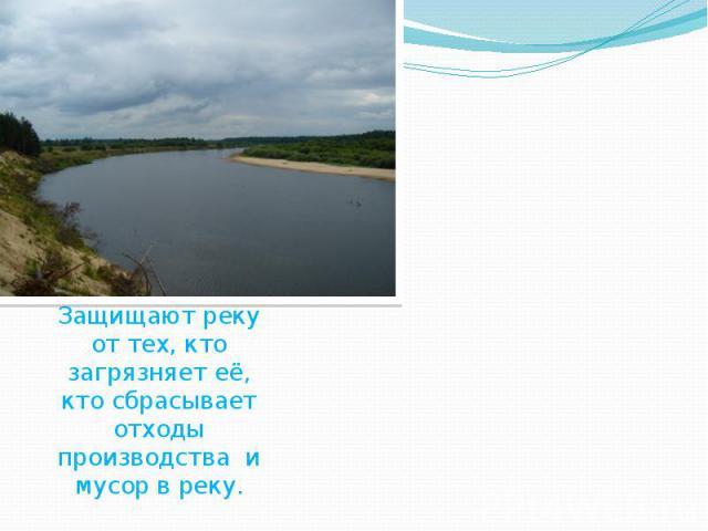 Что люди делают для охраны реки.Для охраны реки люди укрепляют берега, прочищают русло. Защищают реку от тех, кто загрязняет её, кто сбрасывает отходы производства и мусор в реку.