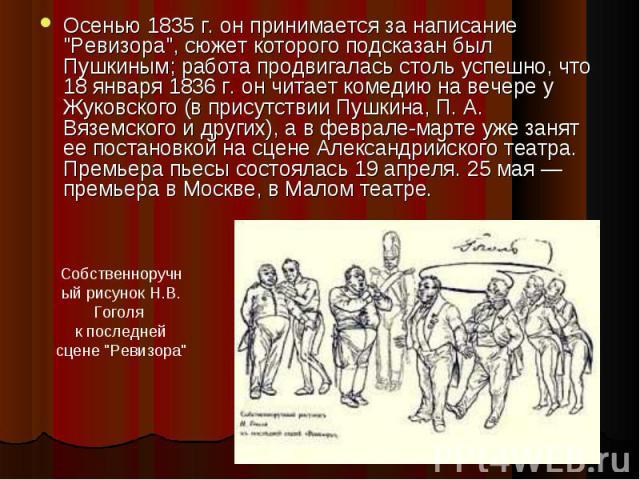 """Осенью 1835 г. он принимается за написание """"Ревизора"""", сюжет которого подсказан был Пушкиным; работа продвигалась столь успешно, что 18 января 1836 г. он читает комедию на вечере у Жуковского (в присутствии Пушкина, П. А. Вяземского и друг…"""