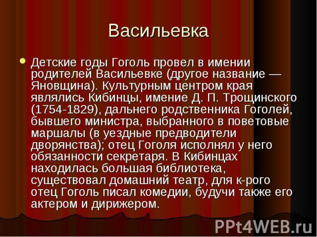 Детские годы Гоголь провел в имении родителей Васильевке (другое название — Яновщина). Культурным центром края являлись Кибинцы, имение Д. П. Трощинского (1754-1829), дальнего родственника Гоголей, бывшего министра, выбранного в поветовые маршалы (в…