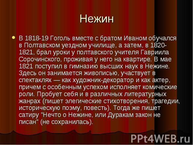 В 1818-19 Гоголь вместе с братом Иваном обучался в Полтавском уездном училище, а затем, в 1820-1821, брал уроки у полтавского учителя Гавриила Сорочинского, проживая у него на квартире. В мае 1821 поступил в гимназию высших наук в Нежине. Здесь он з…