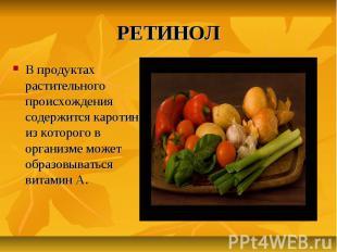 РЕТИНОЛ В продуктах растительного происхождения содержится каротин, из которого