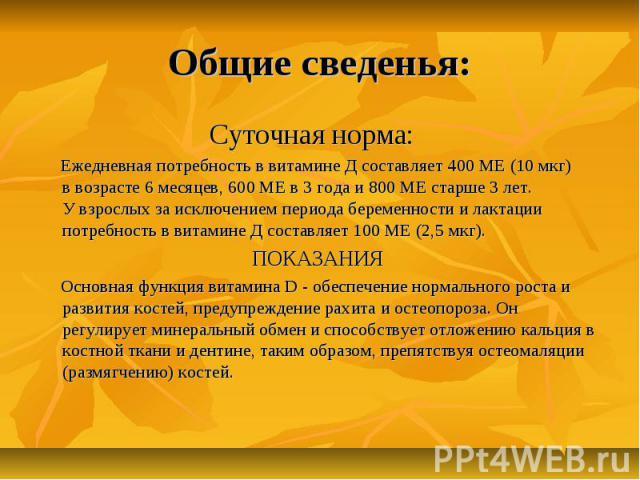 Общие сведенья: Суточная норма: Ежедневная потребность ввитамине Дсоставляет 400МЕ(10мкг) ввозрасте 6месяцев, 600МЕв3 года и800МЕстарше 3лет. Увзрослых за…