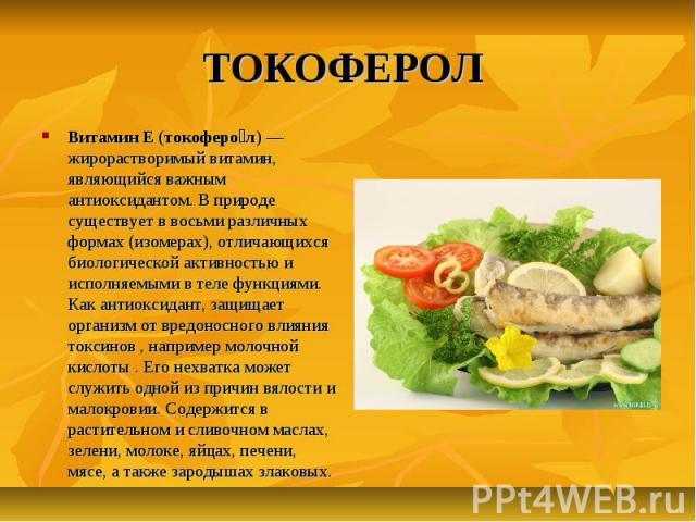 ТОКОФЕРОЛ Витамин E (токоферо л) — жирорастворимый витамин, являющийся важным антиоксидантом. В природе существует в восьми различных формах (изомерах), отличающихся биологической активностью и исполняемыми в теле функциями. Как антиоксидант, защища…