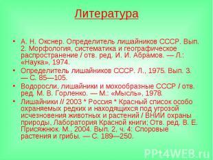 ЛитератураА. Н. Окснер. Определитель лишайников СССР. Вып. 2. Морфология, систем