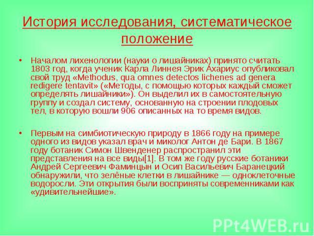 История исследования, систематическое положениеНачалом лихенологии (науки о лишайниках) принято считать 1803 год, когда ученик Карла Линнея Эрик Ахариус опубликовал свой труд «Methodus, qua omnes detectos lichenes ad genera redigere tentavit» («Мето…