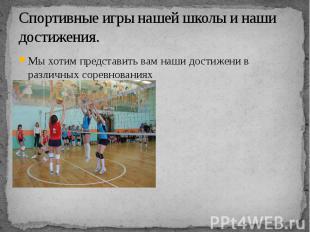 Спортивные игры нашей школы и наши достижения.Мы хотим представить вам наши дост