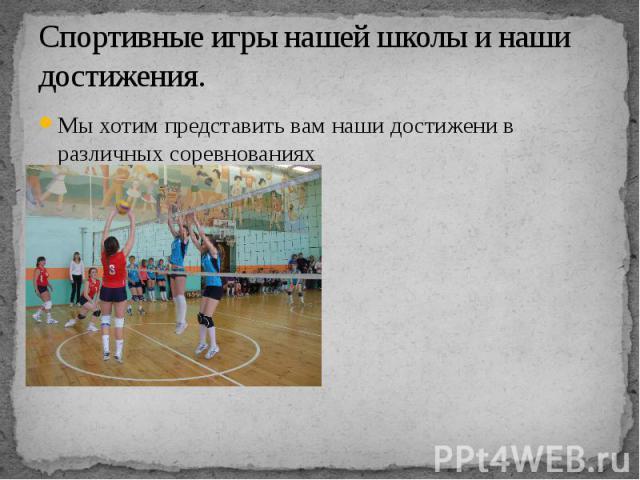 Спортивные игры нашей школы и наши достижения.Мы хотим представить вам наши достижени в различных соревнованиях