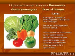 Образовательные области «Познание», «Коммуникация» Тема «Овощи»Расширять, уточня