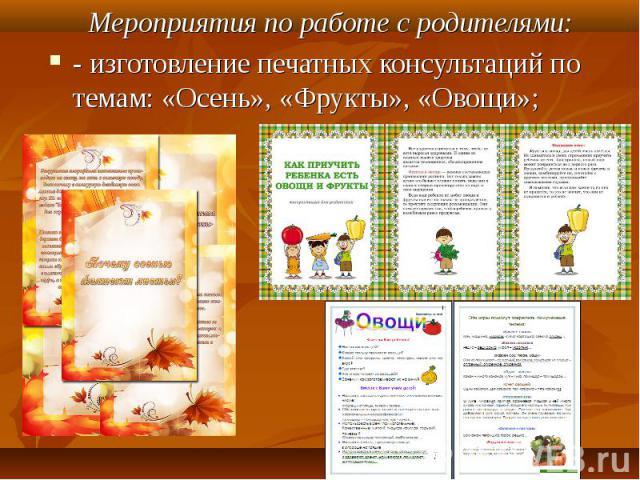 Мероприятия по работе с родителями:- изготовление печатных консультаций по темам: «Осень», «Фрукты», «Овощи»;