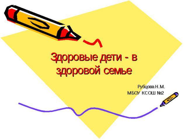 Здоровые дети - в здоровой семье Рубцова Н.М. МБОУ КСОШ №2
