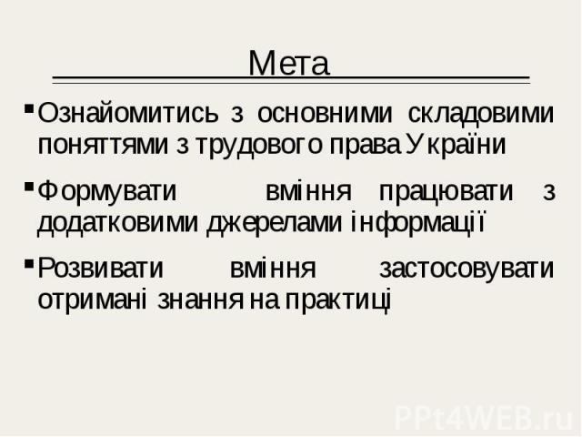 Мета Мета Ознайомитись з основними складовими поняттями з трудового права України Формувати вміння працювати з додатковими джерелами інформації Розвивати вміння застосовувати отримані знання на практиці