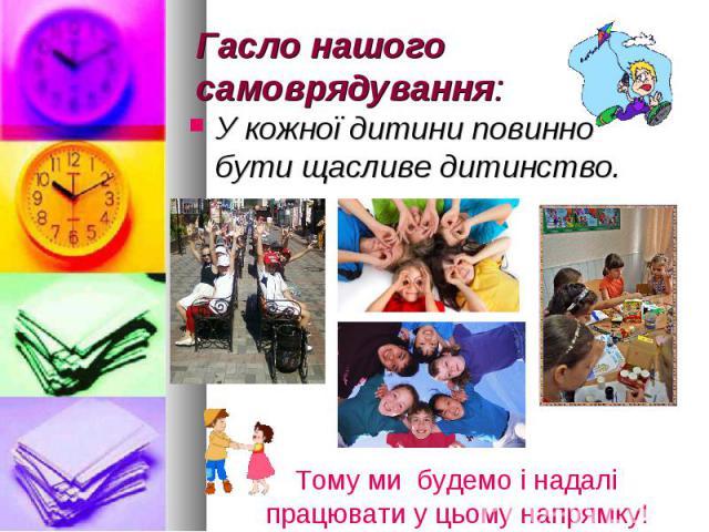 Гасло нашого самоврядування: У кожної дитини повинно бути щасливе дитинство.