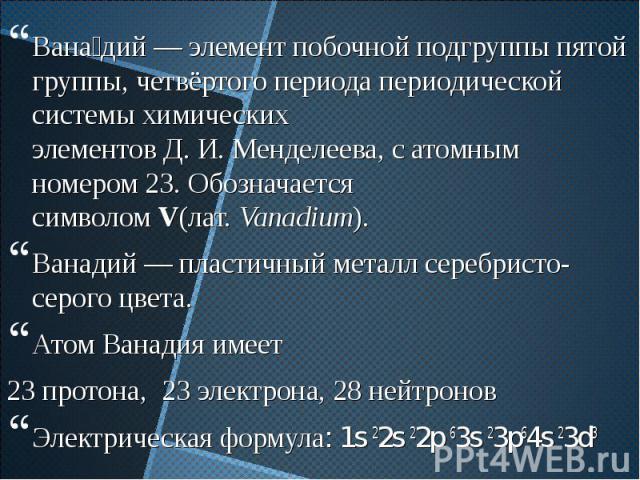 Вана дий—элемент побочной подгруппы пятой группы, четвёртого периодапериодической системы химических элементовД.И.Менделеева, сатомным номером23. Обозначается символомV(лат.Vanadium). Вана …