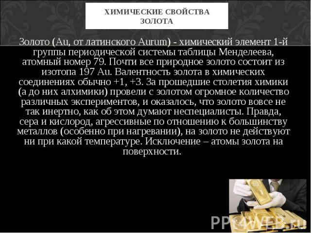 Золото (Au, от латинского Aurum) - химический элемент 1-й группы периодической системы таблицы Менделеева, атомный номер 79. Почти все природное золото состоит из изотопа 197 Au. Валентность золота в химических соединениях обычно +1, +3. За прошедши…