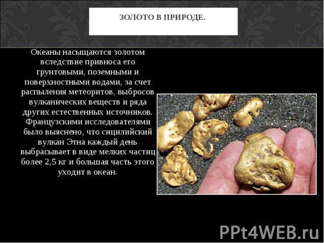 Океаны насыщаются золотом вследствие привноса его грунтовыми, поземными и поверхностными водами, за счет распыления метеоритов, выбросов вулканических веществ и ряда других естественных источников. Французскими исследователями было выяснено, что сиц…