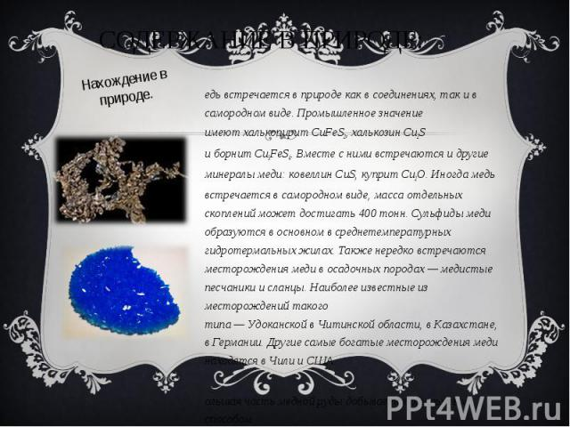 Медь встречается в природе как в соединениях, так и в самородном виде. Промышленное значение имеютхалькопиритCuFeS2,халькозинCu2S иборнитCu5FeS4. Вместе с ними встречаются и другие минералы меди:ковеллин&nbs…