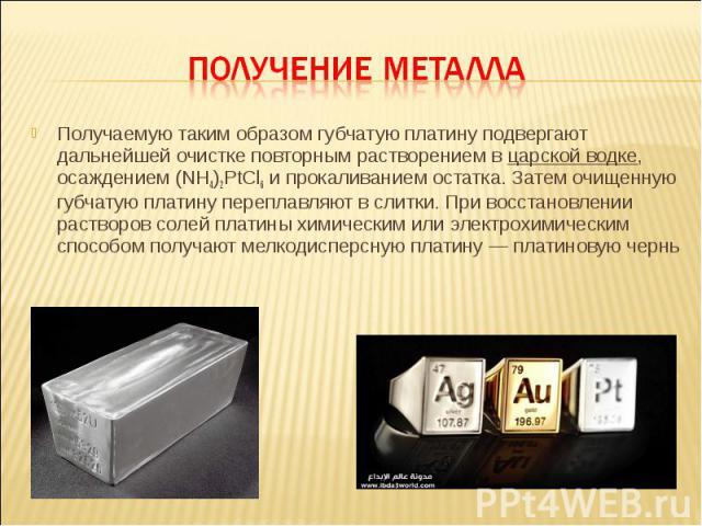 Получаемую таким образом губчатую платину подвергают дальнейшей очистке повторным растворением в царской водке, осаждением (NH4)2PtCl6 и прокаливанием остатка. Затем очищенную губчатую платину переплавляют в слитки. При восстановлении растворов соле…