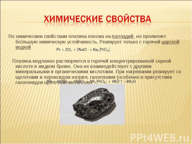 По химическим свойствам платина похожа на палладий, но проявляет бо льшую химическую устойчивость. Реагирует только с горячей царской водкой По химическим свойствам платина похожа на палладий, но проявляет бо льшую химическую устойчивость. Реагирует…