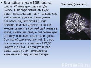 Centenary(столетие) Был найден в июле 1988 года на шахте «Премьер» фирмы «Де Бир