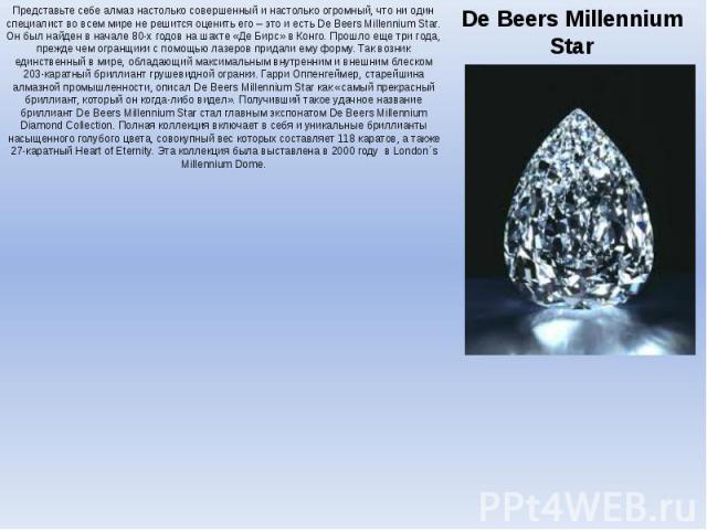 De Beers Millennium Star Представьте себе алмаз настолько совершенный и настолько огромный, что ни один специалист во всем мире не решится оценить его – это и есть De Beers Millennium Star. Он был найден в начале 80-х годов на шахте «Де Бирс» в Конг…