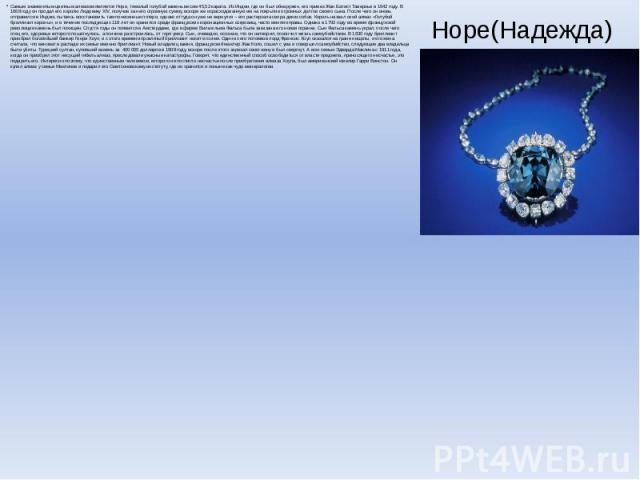 Hope(Надежда) Самым знаменитым цветным алмазом является Hope, тяжелый голубой камень весом 45,52 карата. Из Индии, где он был обнаружен, его привез Жан Батист Тавернье в 1642 году. В 1668 году он продал его королю Людовику XIV, получив за него огром…