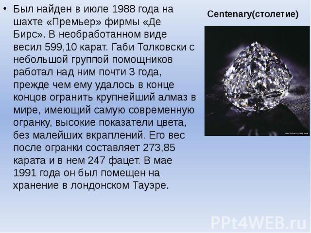 Centenary(столетие) Был найден в июле 1988 года на шахте «Премьер» фирмы «Де Бирс». В необработанном виде весил 599,10 карат. Габи Толковски с небольшой группой помощников работал над ним почти 3 года, прежде чем ему удалось в конце концов огранить …