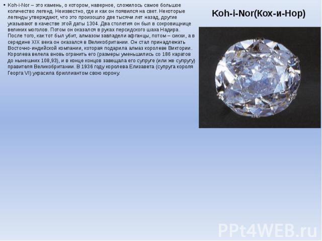Koh-i-Nor(Кох-и-Нор) Koh-i-Nor – это камень, о котором, наверное, сложилось самое большое количество легенд. Неизвестно, где и как он появился на свет. Некоторые легенды утверждают, что это произошло две тысячи лет назад, другие указывают в качестве…